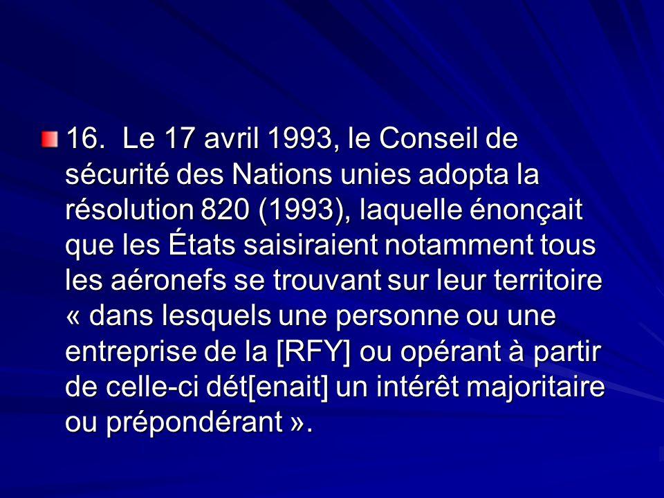 16. Le 17 avril 1993, le Conseil de sécurité des Nations unies adopta la résolution 820 (1993), laquelle énonçait que les États saisiraient notamment tous les aéronefs se trouvant sur leur territoire « dans lesquels une personne ou une entreprise de la [RFY] ou opérant à partir de celle-ci dét[enait] un intérêt majoritaire ou prépondérant ».